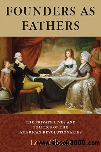 Founders as Fathers: The Private Lives and Politics of the American Revolutionaries free download