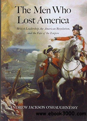 The Men Who Lost America: British Leadership, the American Revolution, and the Fate of the Empire free download