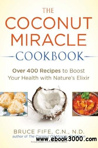 The Coconut Miracle Cookbook: Over 400 Recipes to Boost Your Health with Nature's Elixir free download