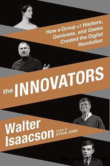 The Innovators: How a Group of Hackers, Geniuses, and Geeks Created the Digital Revolution free download