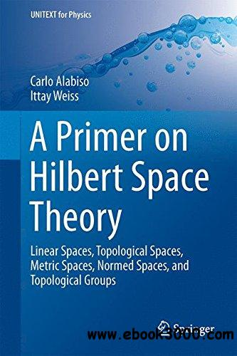 A Primer on Hilbert Space Theory: Linear Spaces, Topological Spaces, Metric Spaces, Normed Spaces, and Topological Groups free download