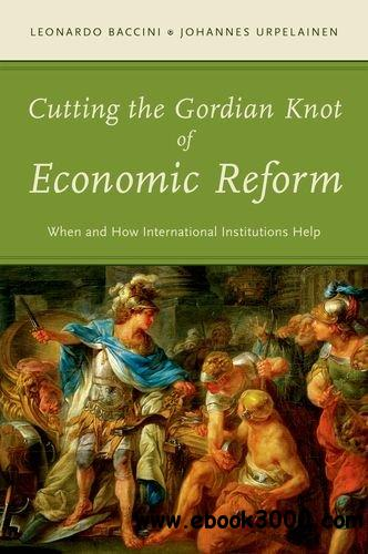 Cutting the Gordian Knot of Economic Reform: When and How International Institutions Help free download