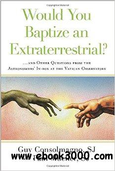 Would You Baptize an Extraterrestrial?: . . . and Other Questions from the Astronomers' In-Box at the Vatican Observatory free download