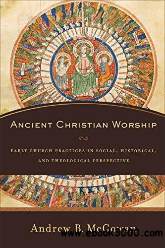Ancient Christian Worship: Early Church Practices in Social, Historical, and Theological Perspective free download