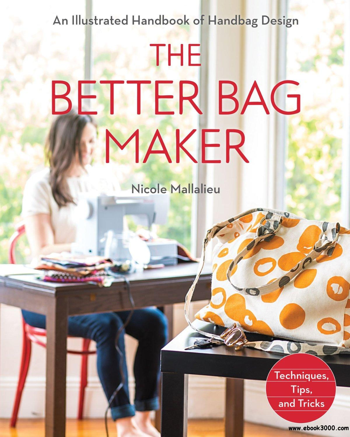 The Better Bag Maker: An Illustrated Handbook of Handbag Design Techniques, Tips, and Tricks free download