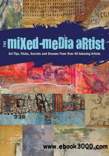 The Mixed-Media Artist: Art Tips, Tricks, Secrets and Dreams from Over 40 Amazing Artists free download