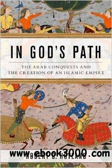 In God's Path: The Arab Conquests and the Creation of an Islamic Empire free download
