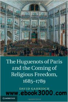 The Huguenots of Paris and the Coming of Religious Freedom, 1685-1789 free download