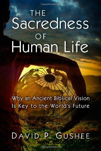The Sacredness of Human Life: Why an Ancient Biblical Vision Is Key to the World's Future free download