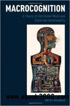 Macrocognition: A Theory of Distributed Minds and Collective Intentionality free download