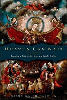 Heaven Can Wait: Purgatory in Catholic Devotional and Popular Culture free download