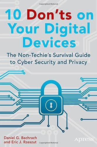 10 Don'ts on Your Digital Devices: The Non-Techie's Survival Guide to Cyber Security and Privacy free download