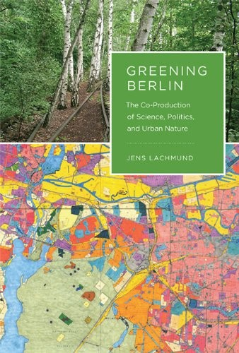 Greening Berlin: The Co-Production of Science, Politics, and Urban Nature free download