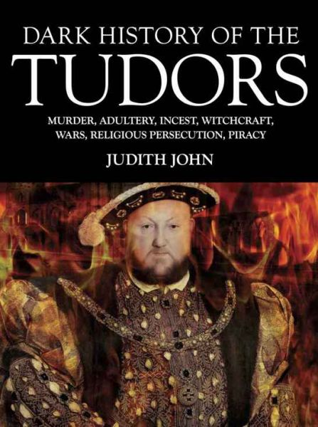 Dark History of the Tudors: Murder, Adultery, Incest, Witchcraft, Wars, Religious Persection, Piracy free download