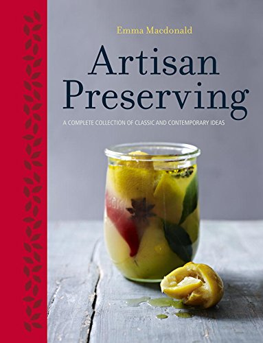 Artisan Preserving: Over 100 recipes for jams, chutneys and relishes, pickles, sauces and cordials, and cured meats and fish free download