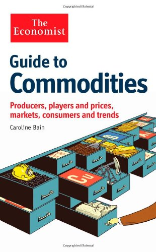 The Economist Guide to Commodities: Producers, players and prices; markets, consumers and trends free download