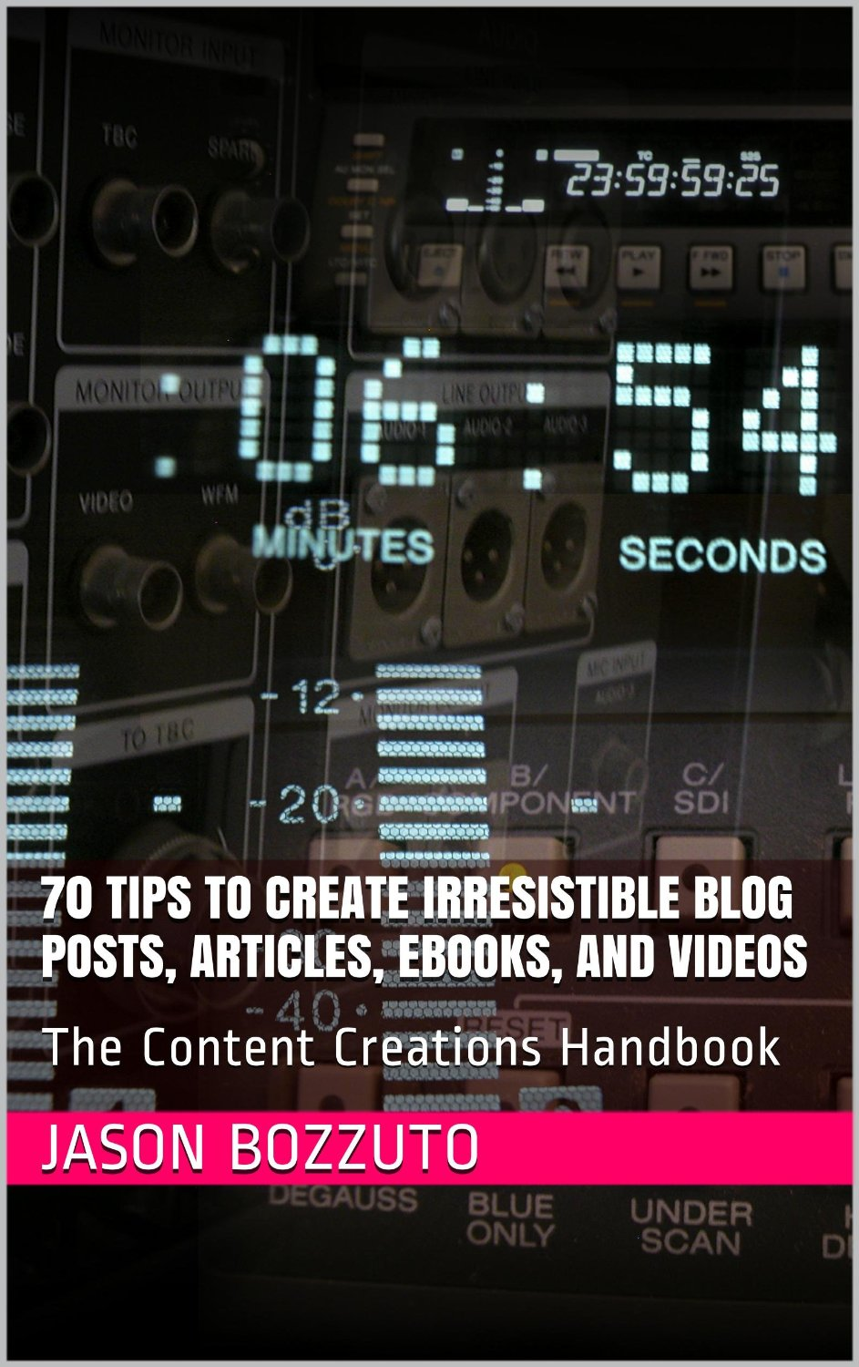 70 Tips To Create Irresistible Blog Posts, Articles, Ebooks, And Videos: The Content Creations Handbook free download