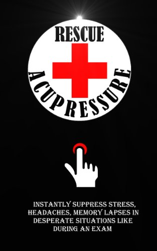 Rescue Acupressure: Instantly Suppress Stress, Headaches, Memory Lapses In Desperate Situations Like During An Exam free download