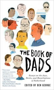 The Book of Dads: Essays on the Joys, Perils, and Humiliations of Fatherhood free download