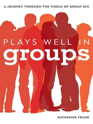 Plays Well in Groups: A Journey Through the World of Group Sex free download