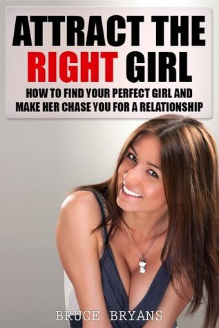 Attract The Right Girl: How To Find Your Perfect Girl And Make Her Chase You For A Relationship free download