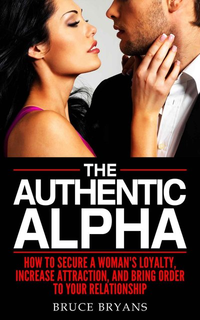 The Authentic Alpha: How To Secure A Woman's Loyalty, Increase Attraction, And Bring Order To Your Relationship free download