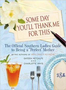 Some Day You'll ThankSome Day You'll Thank Me for This: The Official Southern Ladies' Guide to Being a