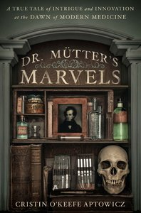 Dr. Mutter's Marvels: A True Tale of Intrigue and Innovation at the Dawn of Modern Medicine free download