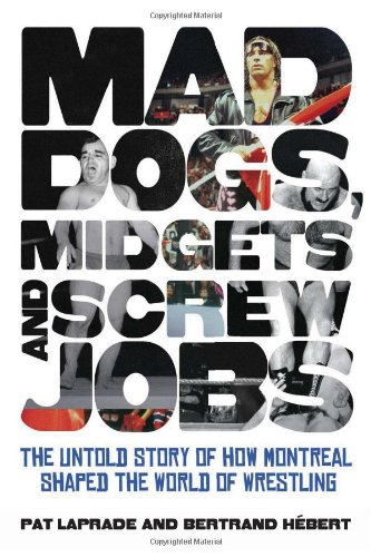 Mad Dogs, Midgets and Screw Jobs: The Untold Story of How Montreal Shaped the World of Wrestling free download