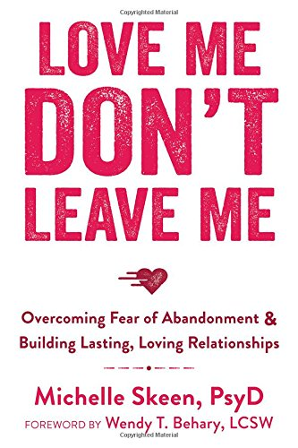 Love Me, Don't Leave Me: Overcoming Fear of Abandonment and Building Lasting, Loving Relationships free download