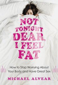Not Tonight Dear, I Feel Fat: How to Stop Worrying About Your Body and Have Great Sex free download