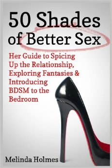 50 Shades of Better Sex: Her Guide to Spicing Up the Relationship, Exploring Fantasies & Introducing BDSM to the Bedroom free download