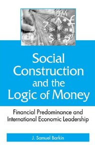 Social Construction and the Logic of Money: Financial Predominance and International Economic Leadership free download