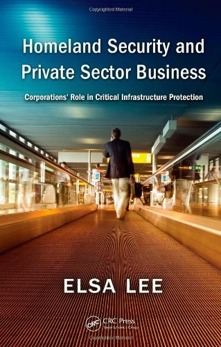 Homeland Security and Private Sector Business: Corporations' Role in Critical Infrastructure Protection free download