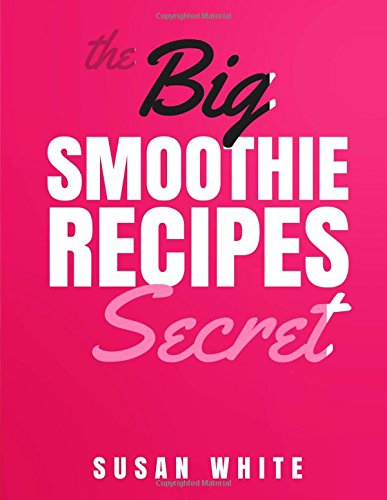 The Big Smoothie Recipes Secret: Fresh & Vibrant Smoothie Recipes to Energize, Alkalize, Lose Weight & Feel Ecstatic free download