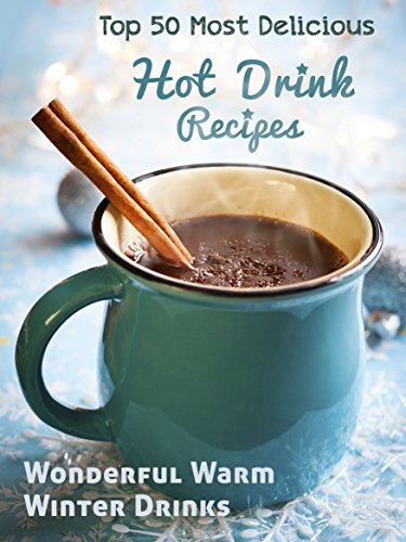 Top 50 Most Delicious Hot Drink Recipes: Stay Warm and Cozy with these Wonderful Warm Winter Drinks free download