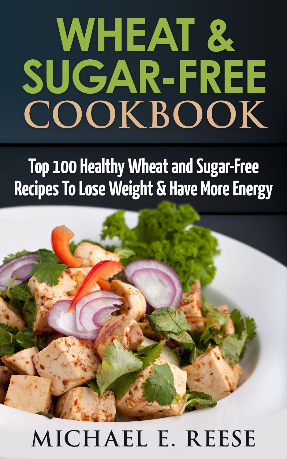 Wheat & Sugar-Free Cookbook: Top 100 Healthy Wheat and Sugar-Free Recipes To Lose Weight & Have More Energy free download