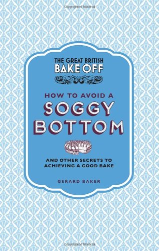 The Great British Bake Off: How to Avoid a Soggy Bottom: And Other Secrets to Achieving a Good Bake free download