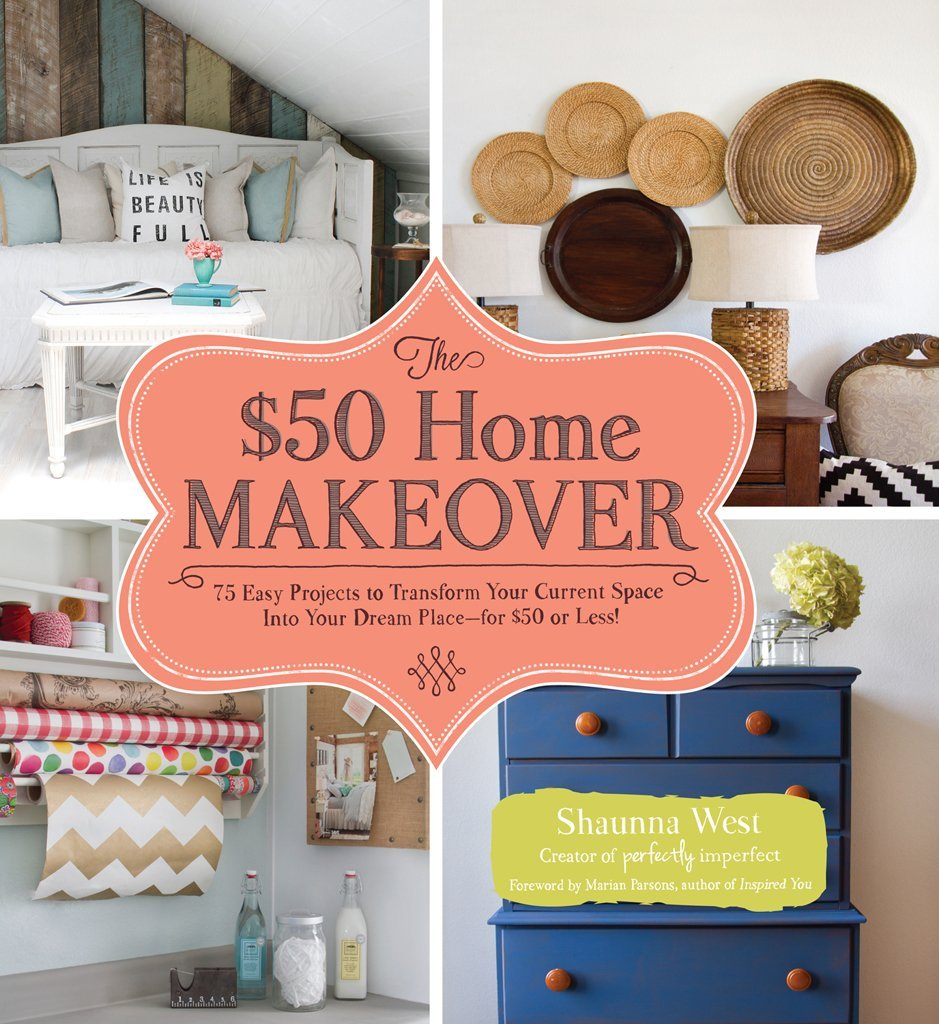 The $50 Home Makeover: 75 Easy Projects to Transform Your Current Space into Your Dream Place--for $50 or Less! free download