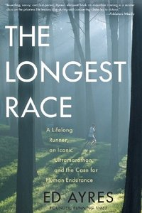 The Longest Race: A Lifelong Runner, an Iconic Ultramarathon, and the Case for Human Endurance free download