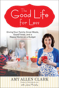 The Good Life for Less: Giving Your Family Great Meals, Good Times, and a Happy Home on a Budget free download