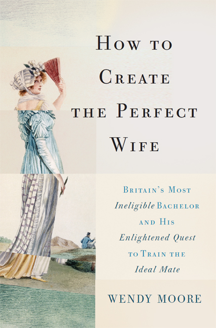 How to Create the Perfect Wife: Britains Most Ineligible Bachelor and his Enlightened Quest to Train the Ideal Mate free download
