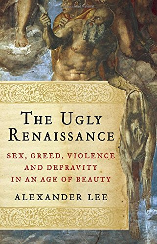 The Ugly Renaissance: Sex, Greed, Violence and Depravity in an Age of Beauty by Alexander Lee free download