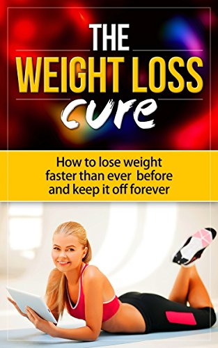 The Weightloss Cure: How to Lose Weight Faster Than Ever Before and Keep it Off Forever free download