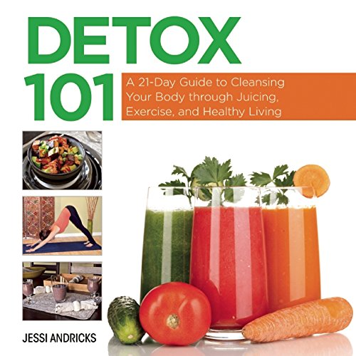 Detox 101: A 21-Day Guide to Cleansing Your Body through Juicing, Exercise, and Healthy Living free download