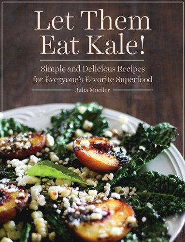 Let Them Eat Kale!: Simple and Delicious Recipes for Everyone's Favorite Superfood free download