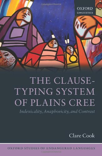 The Clause-Typing System of Plains Cree: Indexicality, Anaphoricity (Oxford Studies of Endangered Languages) free download