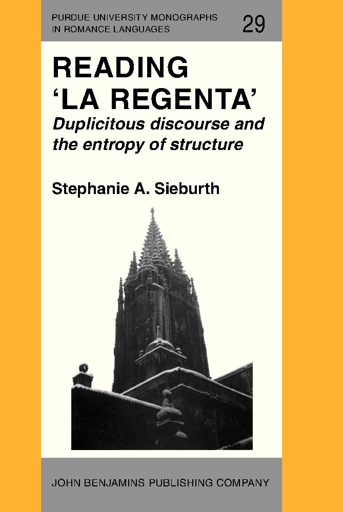 Reading 'La Regenta': Duplicitous discourse and the entropy of structure (Purdue University Monographs in Romance Languages) free download