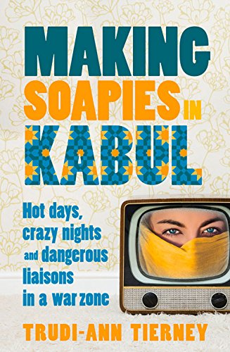 Making Soapies in Kabul: Hot Days, Crazy Nights and Dangerous Liaisons in a War Zone free download
