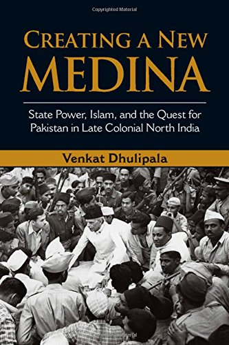 Creating a New Medina: State Power, Islam, and the Quest for Pakistan in Late Colonial North India free download